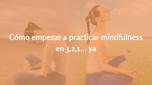 Cómo empezar a practicar mindfulness en 3,2,1… ya